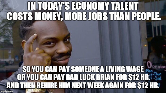 Roll Safe Think About It Meme | IN TODAY'S ECONOMY TALENT COSTS MONEY, MORE JOBS THAN PEOPLE. SO YOU CAN PAY SOMEONE A LIVING WAGE OR YOU CAN PAY BAD LUCK BRIAN FOR $12 HR. | image tagged in memes,roll safe think about it,you get what you pay for,todaysreality | made w/ Imgflip meme maker