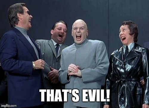 Laughing Villains Meme | THAT'S EVIL! | image tagged in memes,laughing villains | made w/ Imgflip meme maker