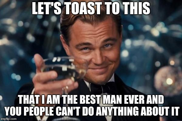Leonardo Dicaprio Cheers Meme | LET'S TOAST TO THIS THAT I AM THE BEST MAN EVER AND YOU PEOPLE CAN'T DO ANYTHING ABOUT IT | image tagged in memes,leonardo dicaprio cheers | made w/ Imgflip meme maker