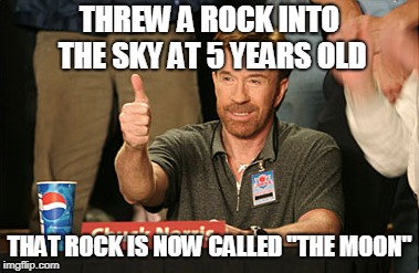 "Chuck Norris Approves | THREW A ROCK INTO THE SKY AT 5 YEARS OLD THAT ROCK IS NOW CALLED ""THE MOON"" 