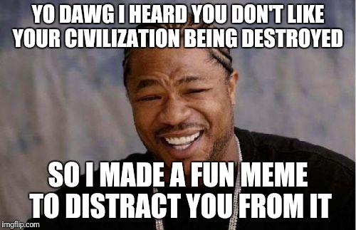 Yo Dawg Heard You Meme | YO DAWG I HEARD YOU DON'T LIKE YOUR CIVILIZATION BEING DESTROYED SO I MADE A FUN MEME TO DISTRACT YOU FROM IT | image tagged in memes,yo dawg heard you | made w/ Imgflip meme maker