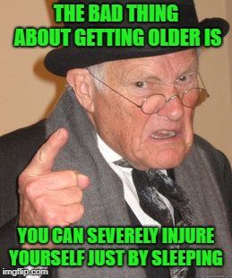 its hell getting old | THE BAD THING ABOUT GETTING OLDER IS YOU CAN SEVERELY INJURE YOURSELF JUST BY SLEEPING | image tagged in memes,back in my day | made w/ Imgflip meme maker