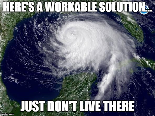 hurricane  | HERE'S A WORKABLE SOLUTION... JUST DON'T LIVE THERE | image tagged in hurricane | made w/ Imgflip meme maker