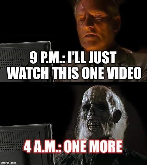 So true about Late-Night Youtube | 9 P.M.: I'LL JUST WATCH THIS ONE VIDEO 4 A.M.: ONE MORE | image tagged in memes,ill just wait here,youtube | made w/ Imgflip meme maker