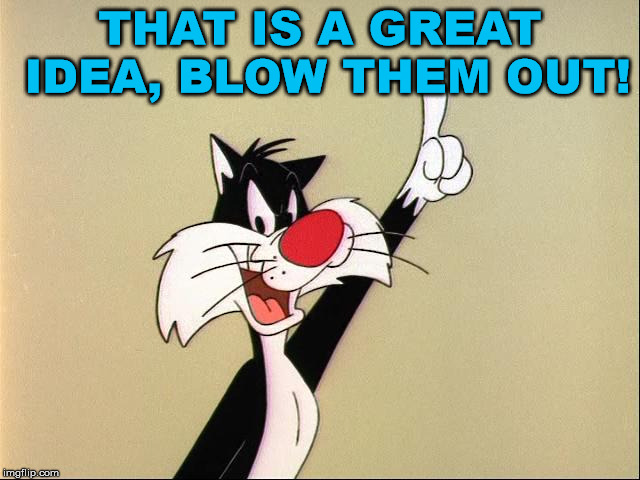 sylvester | THAT IS A GREAT IDEA, BLOW THEM OUT! | image tagged in sylvester | made w/ Imgflip meme maker