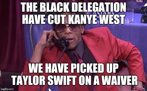 The Black Delegation | THE BLACK DELEGATION HAVE CUT KANYE WEST WE HAVE PICKED UP TAYLOR SWIFT ON A WAIVER | image tagged in the black delegation | made w/ Imgflip meme maker