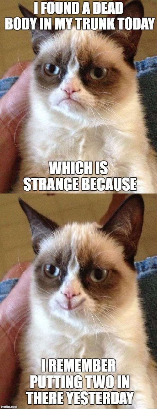 Grumpy Cat 2x Smile |  I FOUND A DEAD BODY IN MY TRUNK TODAY; WHICH IS STRANGE BECAUSE; I REMEMBER PUTTING TWO IN THERE YESTERDAY | image tagged in grumpy cat 2x smile,random,dead body | made w/ Imgflip meme maker