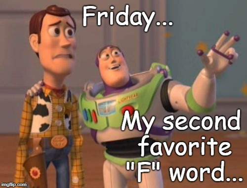 "Friday... | Friday... My second favorite ""F"" word... 