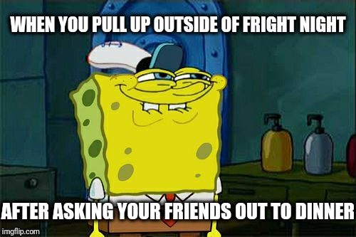 You Wanna Go To Applebees? | WHEN YOU PULL UP OUTSIDE OF FRIGHT NIGHT AFTER ASKING YOUR FRIENDS OUT TO DINNER | image tagged in memes,dont you squidward,spongebob,funny,funny memes,spongebob squarepants | made w/ Imgflip meme maker