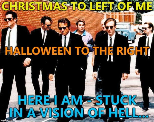 There's an aisle like this at a local supermarket... |  CHRISTMAS TO LEFT OF ME; HALLOWEEN TO THE RIGHT; HERE I AM - STUCK IN A VISION OF HELL... | image tagged in reservoir dogs,memes,christmas,halloween,shopping | made w/ Imgflip meme maker