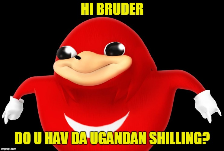 DO YOU KNOW DE WAE?? | HI BRUDER DO U HAV DA UGANDAN SHILLING? | image tagged in do you know de wae | made w/ Imgflip meme maker