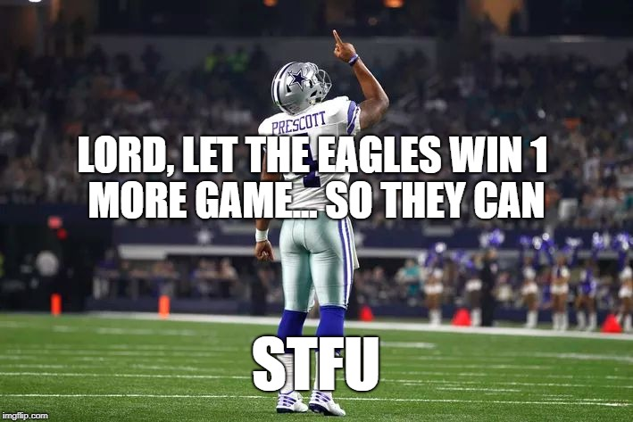 Dak Prescott Cowboys QB |  MORE GAME... SO THEY CAN; LORD, LET THE EAGLES WIN 1; STFU | image tagged in dak prescott cowboys qb | made w/ Imgflip meme maker