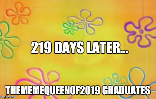 Spongebob time card background  |  219 DAYS LATER... THEMEMEQUEENOF2019 GRADUATES | image tagged in spongebob time card background | made w/ Imgflip meme maker