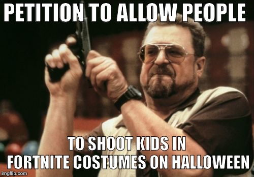 Am I The Only One Around Here | PETITION TO ALLOW PEOPLE TO SHOOT KIDS IN FORTNITE COSTUMES ON HALLOWEEN | image tagged in memes,am i the only one around here | made w/ Imgflip meme maker