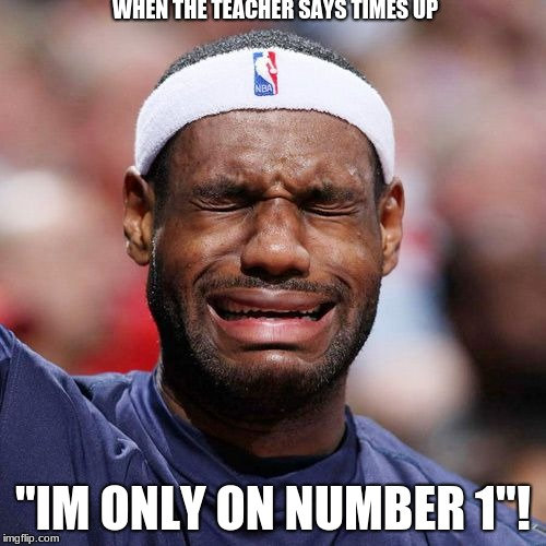 "Lebron James Crying |  WHEN THE TEACHER SAYS TIMES UP; ""IM ONLY ON NUMBER 1""! 