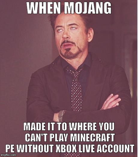 Face You Make Robert Downey Jr | WHEN MOJANG MADE IT TO WHERE YOU CAN'T PLAY MINECRAFT PE WITHOUT XBOX LIVE ACCOUNT | image tagged in memes,face you make robert downey jr | made w/ Imgflip meme maker