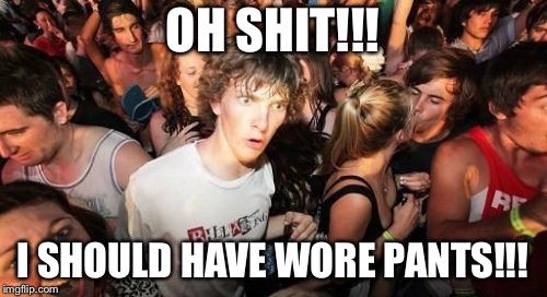 Sudden Clarity Clarence Meme | OH SHIT!!! I SHOULD HAVE WORE PANTS!!! | image tagged in memes,sudden clarity clarence | made w/ Imgflip meme maker