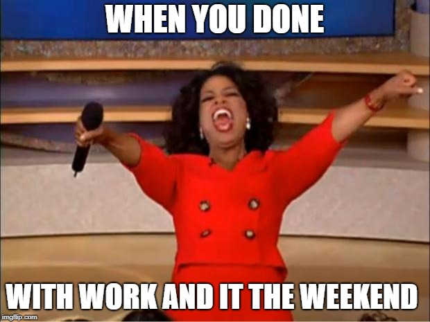 Oprah You Get A | WHEN YOU DONE WITH WORK AND IT THE WEEKEND | image tagged in memes,oprah you get a | made w/ Imgflip meme maker