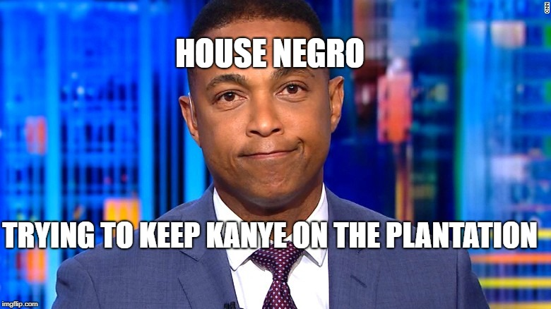 Keep Kanye on the Plantation | HOUSE NEGRO TRYING TO KEEP KANYE ON THE PLANTATION | image tagged in don lemon,kanye | made w/ Imgflip meme maker