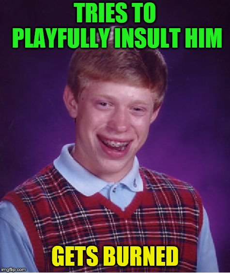 Bad Luck Brian Meme | TRIES TO PLAYFULLY INSULT HIM GETS BURNED | image tagged in memes,bad luck brian | made w/ Imgflip meme maker
