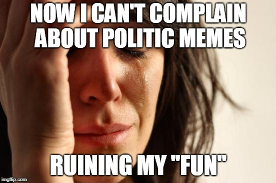 "Honestly I'm happy about this! GJ guys! | NOW I CAN'T COMPLAIN ABOUT POLITIC MEMES RUINING MY ""FUN"" 