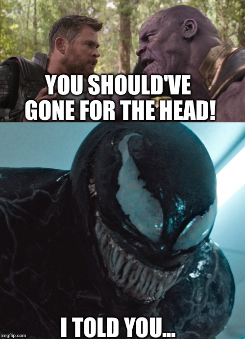 They'll listen next time... | YOU SHOULD'VE GONE FOR THE HEAD! I TOLD YOU... | image tagged in venom,avengers,howitshouldhaveended | made w/ Imgflip meme maker
