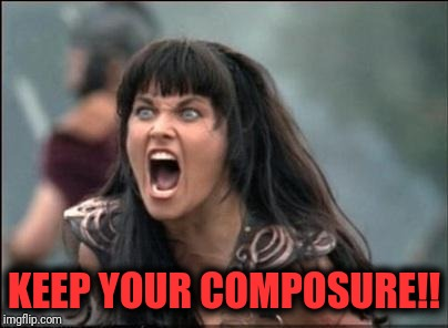 Angry Xena | KEEP YOUR COMPOSURE!! | image tagged in angry xena | made w/ Imgflip meme maker