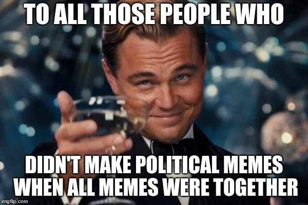 Leonardo Dicaprio Cheers Meme | TO ALL THOSE PEOPLE WHO DIDN'T MAKE POLITICAL MEMES WHEN ALL MEMES WERE TOGETHER | image tagged in memes,leonardo dicaprio cheers | made w/ Imgflip meme maker