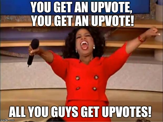 I give out upvotes like grandmas give out candy on Halloween!  | YOU GET AN UPVOTE, YOU GET AN UPVOTE! ALL YOU GUYS GET UPVOTES! | image tagged in memes,oprah you get a | made w/ Imgflip meme maker