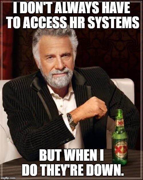 The Most Interesting Man In The World Meme | I DON'T ALWAYS HAVE TO ACCESS HR SYSTEMS BUT WHEN I DO THEY'RE DOWN. | image tagged in memes,the most interesting man in the world,AdviceAnimals | made w/ Imgflip meme maker