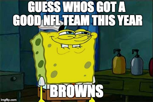 Dont You Squidward | GUESS WHOS GOT A GOOD NFL TEAM THIS YEAR BROWNS | image tagged in memes,dont you squidward,funny memes,nfl,nfl memes,nfl football | made w/ Imgflip meme maker