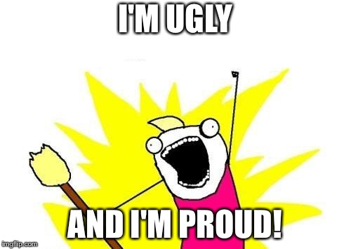 X All The Y | I'M UGLY AND I'M PROUD! | image tagged in memes,x all the y | made w/ Imgflip meme maker