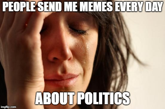 First World Problems Meme | PEOPLE SEND ME MEMES EVERY DAY ABOUT POLITICS | image tagged in memes,first world problems | made w/ Imgflip meme maker
