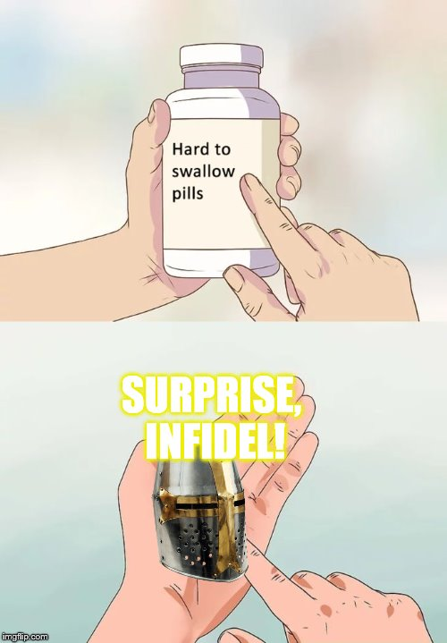 The Holy Crusade's budget has been tough, okay? | SURPRISE, INFIDEL! | image tagged in memes,hard to swallow pills,crusader,deus vult | made w/ Imgflip meme maker
