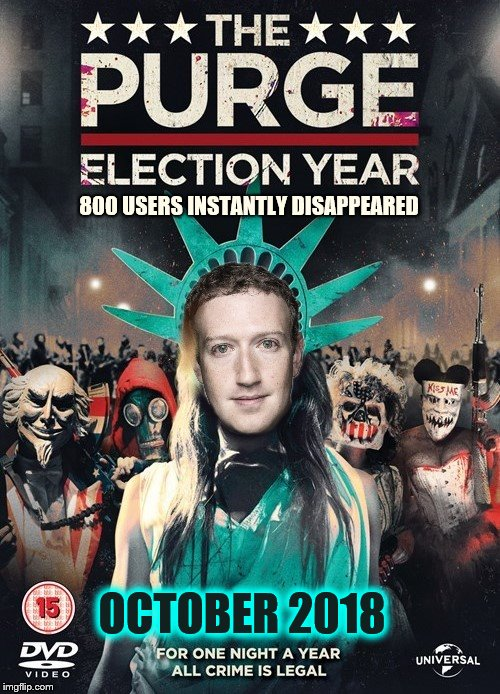 The Purge | OCTOBER 2018 800 USERS INSTANTLY DISAPPEARED | image tagged in facebook,phunny,theelliot,zuckerberg,memes,censorship | made w/ Imgflip meme maker
