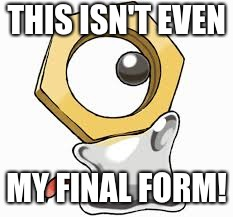 Meltan's secret | THIS ISN'T EVEN MY FINAL FORM! | image tagged in pokemon,memes,this isn't even my final form | made w/ Imgflip meme maker