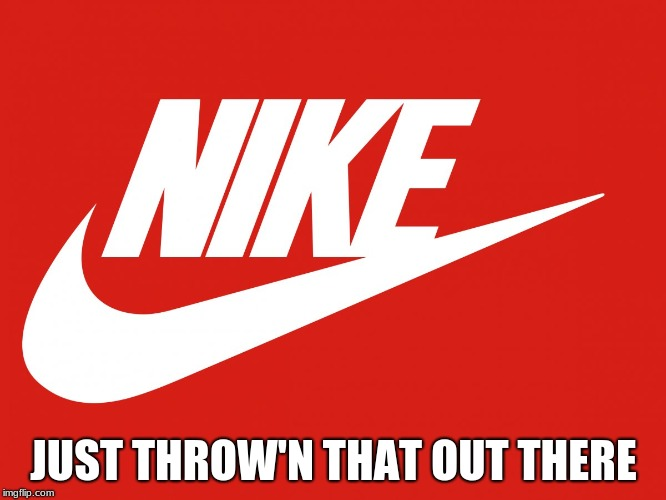 JUST THROW'N THAT OUT THERE | image tagged in nike | made w/ Imgflip meme maker