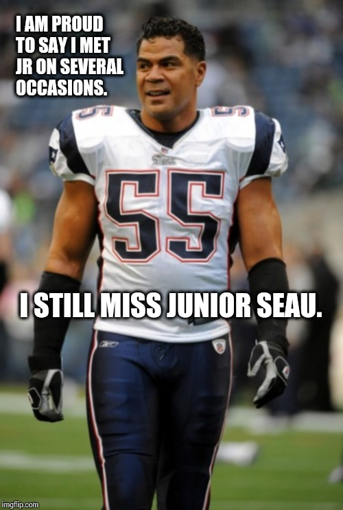 I Still Miss Jr. | I AM PROUD TO SAY I MET JR ON SEVERAL OCCASIONS. I STILL MISS JUNIOR SEAU. | image tagged in memes,meme,football meme,san diego chargers,san diego,am i the only one around here | made w/ Imgflip meme maker
