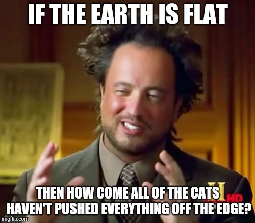 Ancient Aliens Meme | IF THE EARTH IS FLAT THEN HOW COME ALL OF THE CATS HAVEN'T PUSHED EVERYTHING OFF THE EDGE? | image tagged in memes,ancient aliens | made w/ Imgflip meme maker