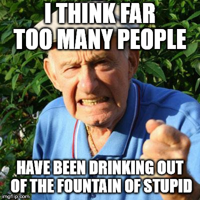 angry old man | I THINK FAR TOO MANY PEOPLE HAVE BEEN DRINKING OUT OF THE FOUNTAIN OF STUPID | image tagged in angry old man | made w/ Imgflip meme maker