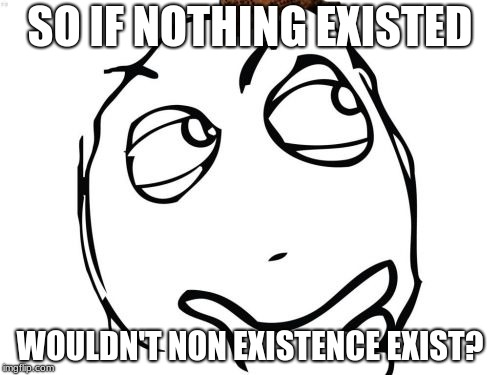 Question Rage Face |  SO IF NOTHING EXISTED; WOULDN'T NON EXISTENCE EXIST? | image tagged in memes,question rage face,scumbag | made w/ Imgflip meme maker