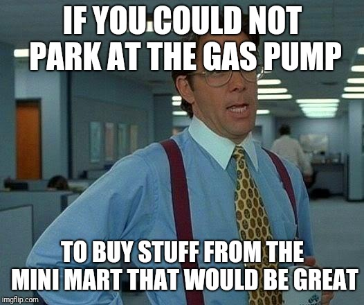 That Would Be Great Meme | IF YOU COULD NOT PARK AT THE GAS PUMP TO BUY STUFF FROM THE MINI MART THAT WOULD BE GREAT | image tagged in memes,that would be great | made w/ Imgflip meme maker