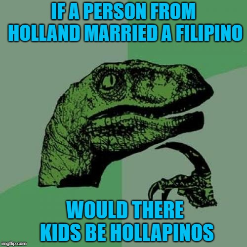 A different kind of Hispanic! | IF A PERSON FROM HOLLAND MARRIED A FILIPINO WOULD THERE KIDS BE HOLLAPINOS | image tagged in memes,philosoraptor,jalapenos,funny,ethnicities | made w/ Imgflip meme maker