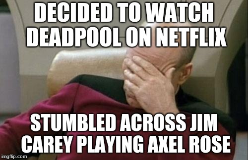 Captain Picard Facepalm Meme | DECIDED TO WATCH DEADPOOL ON NETFLIX STUMBLED ACROSS JIM CAREY PLAYING AXEL ROSE | image tagged in memes,captain picard facepalm | made w/ Imgflip meme maker