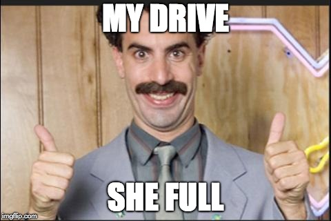 Why I had to upgrade my Google account | MY DRIVE SHE FULL | image tagged in borat nice | made w/ Imgflip meme maker