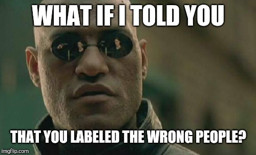 Matrix Morpheus Meme | WHAT IF I TOLD YOU THAT YOU LABELED THE WRONG PEOPLE? | image tagged in memes,matrix morpheus | made w/ Imgflip meme maker