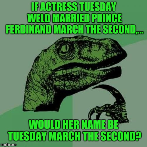 Philosoraptor Meme | IF ACTRESS TUESDAY WELD MARRIED PRINCE FERDINAND MARCH THE SECOND,... WOULD HER NAME BE TUESDAY MARCH THE SECOND? | image tagged in memes,philosoraptor | made w/ Imgflip meme maker
