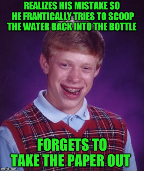 Bad Luck Brian Meme | REALIZES HIS MISTAKE SO HE FRANTICALLY TRIES TO SCOOP THE WATER BACK INTO THE BOTTLE FORGETS TO TAKE THE PAPER OUT | image tagged in memes,bad luck brian | made w/ Imgflip meme maker