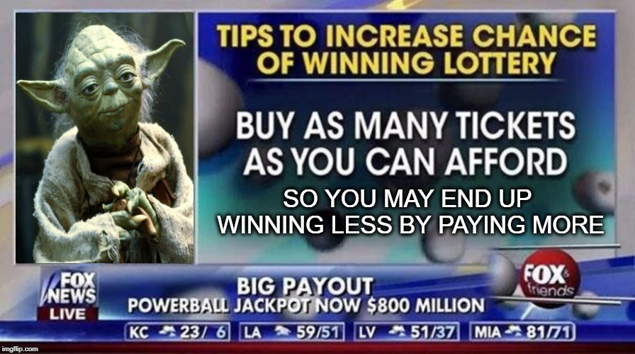 SO YOU MAY END UP WINNING LESS BY PAYING MORE | image tagged in funny,bad advice,advice yoda,faux news not fox news,lottery | made w/ Imgflip meme maker