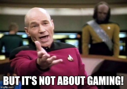 Picard Wtf Meme | BUT IT'S NOT ABOUT GAMING! | image tagged in memes,picard wtf | made w/ Imgflip meme maker
